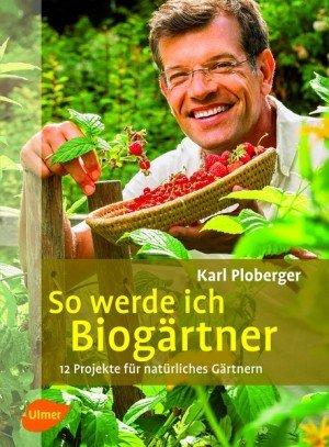 So werde ich Biogärtner. 12 Projekte für natürliches Gärtnern - Ulmer Gartenbuch von Karl Ploberger